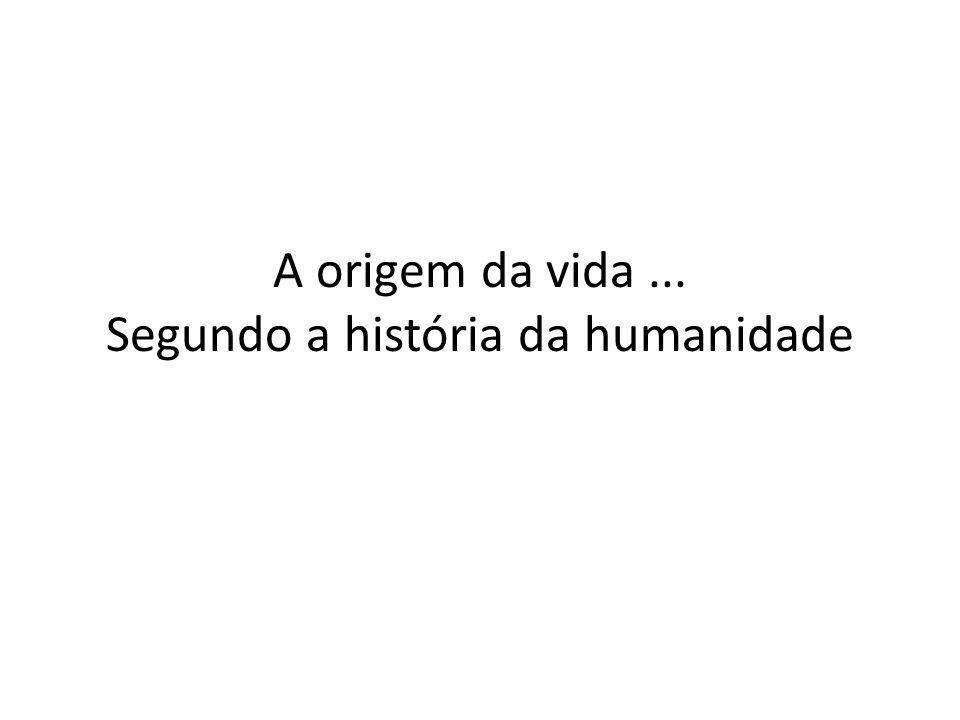 A origem da vida... Segundo a história da humanidade