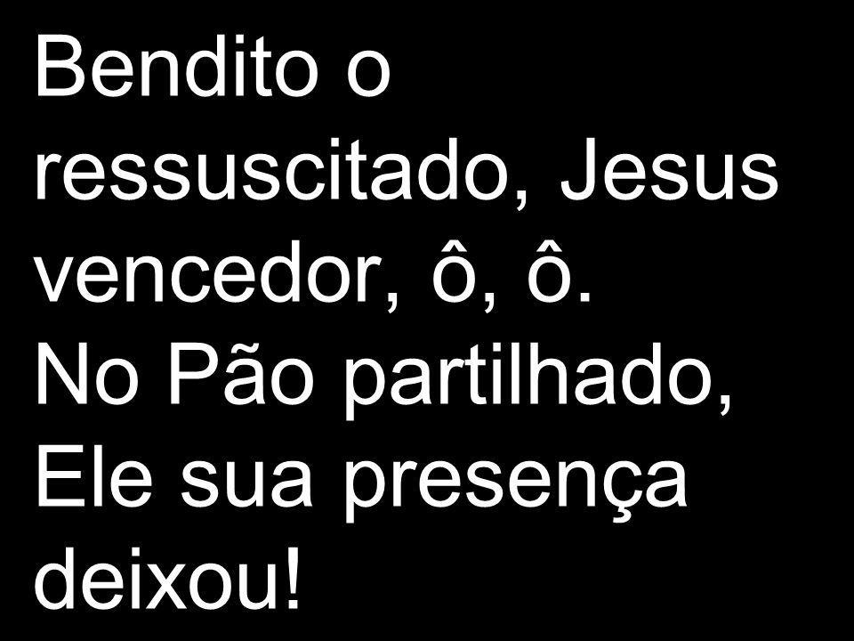 Bendito o ressuscitado, Jesus vencedor, ô, ô. No Pão partilhado, Ele sua presença deixou!