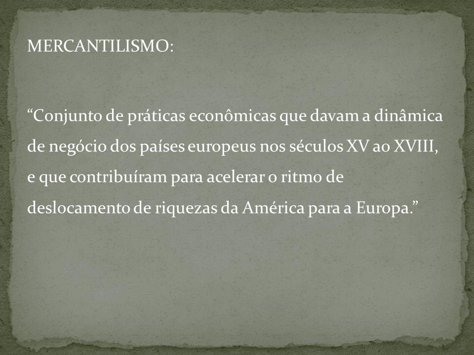 MERCANTILISMO: Conjunto de práticas econômicas que davam a dinâmica de negócio dos países europeus nos séculos XV ao XVIII, e que contribuíram para ac