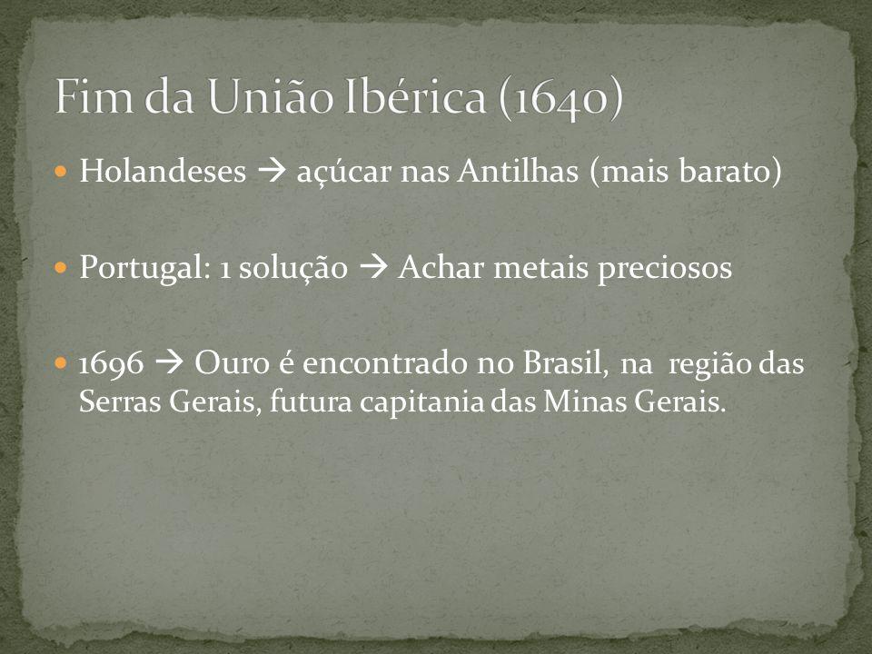 Holandeses açúcar nas Antilhas (mais barato) Portugal: 1 solução Achar metais preciosos 1696 Ouro é encontrado no Brasil, na região das Serras Gerais, futura capitania das Minas Gerais.