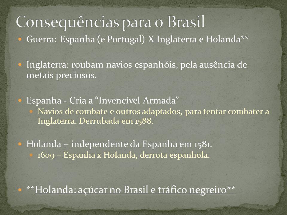Guerra: Espanha (e Portugal) X Inglaterra e Holanda** Inglaterra: roubam navios espanhóis, pela ausência de metais preciosos.