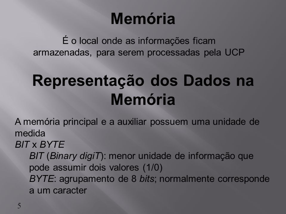 É o local onde as informações ficam armazenadas, para serem processadas pela UCP Memória Representação dos Dados na Memória A memória principal e a au