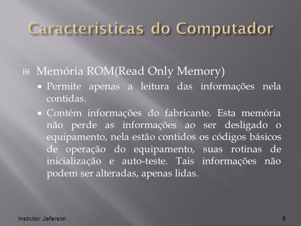 Instrutor: Jeferson Memória ROM(Read Only Memory) Permite apenas a leitura das informações nela contidas. Contém informações do fabricante. Esta memór