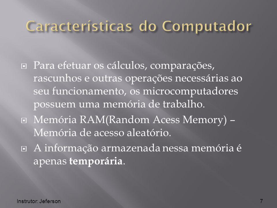 Instrutor: Jeferson Para efetuar os cálculos, comparações, rascunhos e outras operações necessárias ao seu funcionamento, os microcomputadores possuem