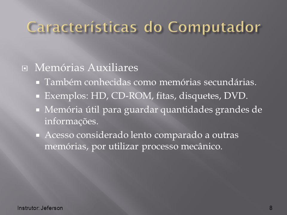 Instrutor: Jeferson Memórias Auxiliares Também conhecidas como memórias secundárias. Exemplos: HD, CD-ROM, fitas, disquetes, DVD. Memória útil para gu