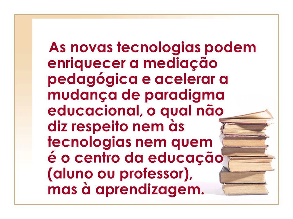 As novas tecnologias podem enriquecer a mediação pedagógica e acelerar a mudança de paradigma educacional, o qual não diz respeito nem às tecnologias