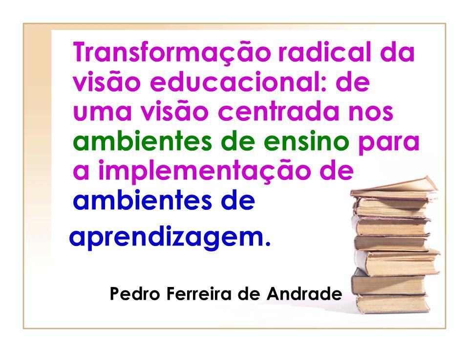 Transformação radical da visão educacional: de uma visão centrada nos ambientes de ensino para a implementação de ambientes de aprendizagem. Pedro Fer
