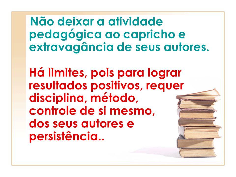 Não deixar a atividade pedagógica ao capricho e extravagância de seus autores. Há limites, pois para lograr resultados positivos, requer disciplina, m