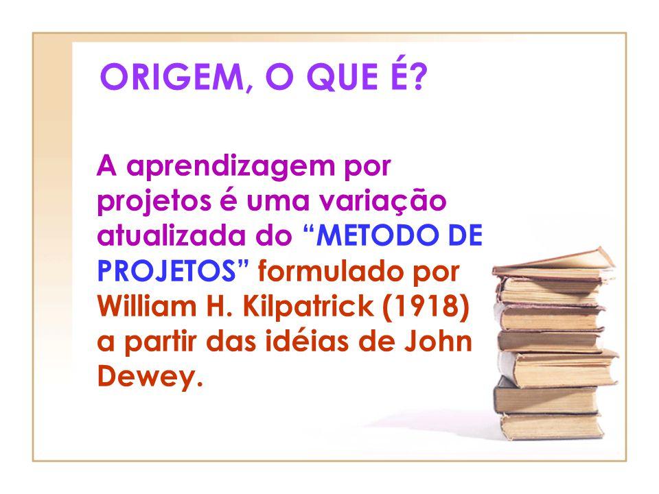 ORIGEM, O QUE É? A aprendizagem por projetos é uma variação atualizada do METODO DE PROJETOS formulado por William H. Kilpatrick (1918) a partir das i