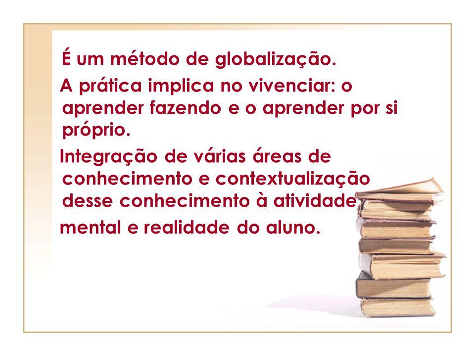É um método de globalização. A prática implica no vivenciar: o aprender fazendo e o aprender por si próprio. Integração de várias áreas de conheciment