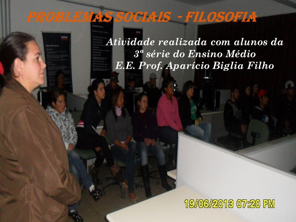 PROBLEMAS SOCIAIS - FILOSOFIA Atividade realizada com alunos da 3ª série do Ensino Médio E.E. Prof. Aparício Biglia Filho