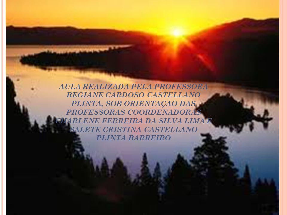 AULA REALIZADA PELA PROFESSORA REGIANE CARDOSO CASTELLANO PLINTA, SOB ORIENTAÇÃO DAS PROFESSORAS COORDENADORAS CHARLENE FERREIRA DA SILVA LIMA E SALETE CRISTINA CASTELLANO PLINTA BARREIRO