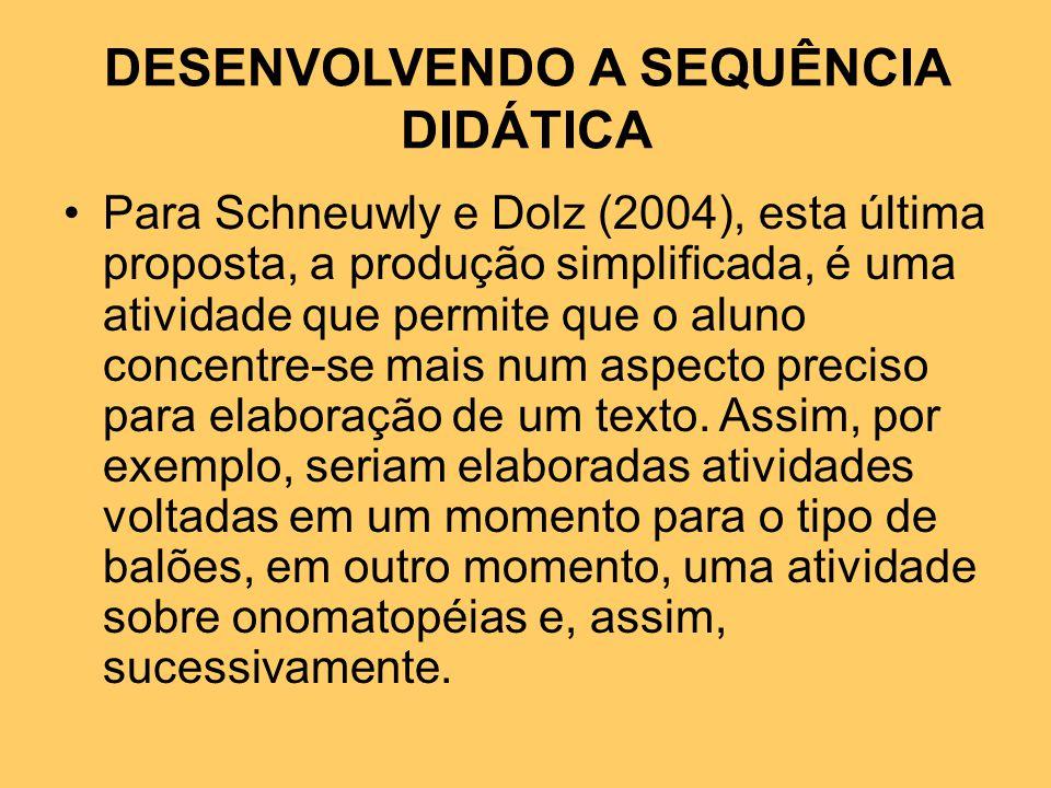 DESENVOLVENDO A SEQUÊNCIA DIDÁTICA Para Schneuwly e Dolz (2004), esta última proposta, a produção simplificada, é uma atividade que permite que o aluno concentre-se mais num aspecto preciso para elaboração de um texto.