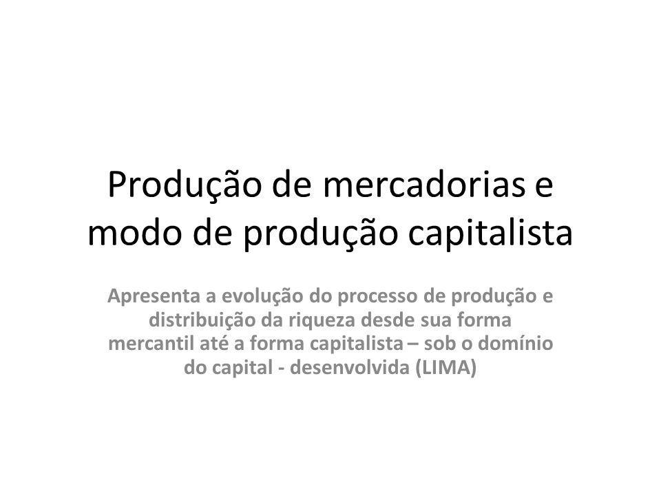 Produção de mercadorias e modo de produção capitalista Apresenta a evolução do processo de produção e distribuição da riqueza desde sua forma mercanti