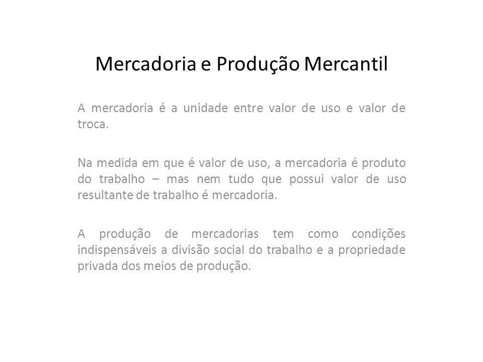 Mercadoria e Produção Mercantil A mercadoria é a unidade entre valor de uso e valor de troca. Na medida em que é valor de uso, a mercadoria é produto