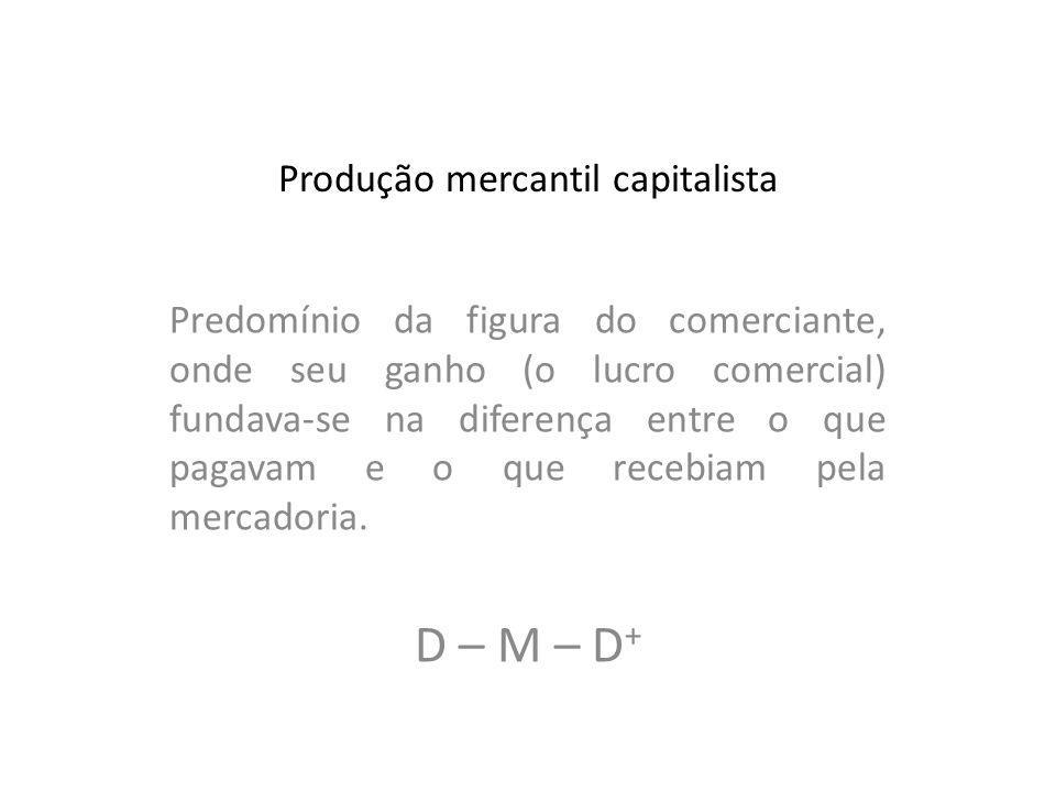 Produção mercantil capitalista Predomínio da figura do comerciante, onde seu ganho (o lucro comercial) fundava-se na diferença entre o que pagavam e o