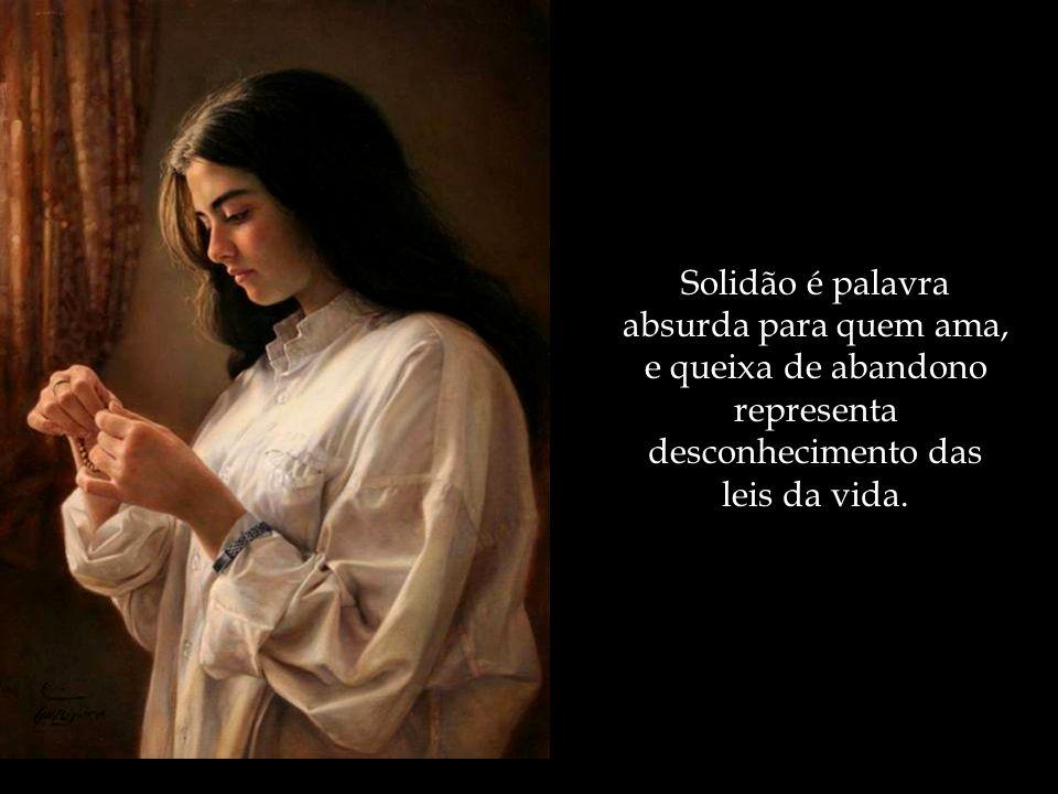 Solidão é palavra absurda para quem ama, e queixa de abandono representa desconhecimento das leis da vida.