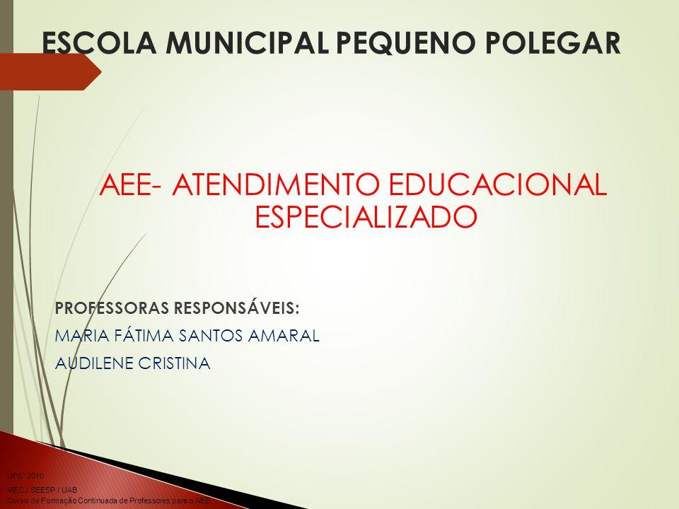 Curso de Formação Continuada de Professores para o AEE UFC 2010 MEC / SEESP / UAB ESCOLA MUNICIPAL PEQUENO POLEGAR AEE- ATENDIMENTO EDUCACIONAL ESPECIALIZADO PROFESSORAS RESPONSÁVEIS: MARIA FÁTIMA SANTOS AMARAL AUDILENE CRISTINA