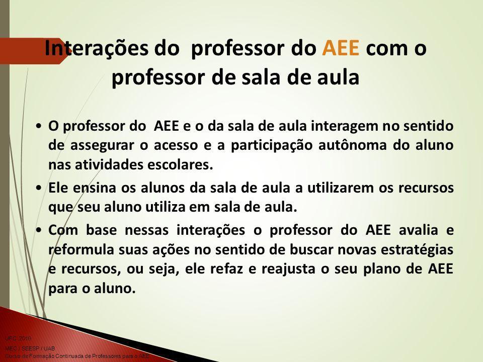 Curso de Formação Continuada de Professores para o AEE UFC 2010 MEC / SEESP / UAB O professor do AEE e o da sala de aula interagem no sentido de assegurar o acesso e a participação autônoma do aluno nas atividades escolares.