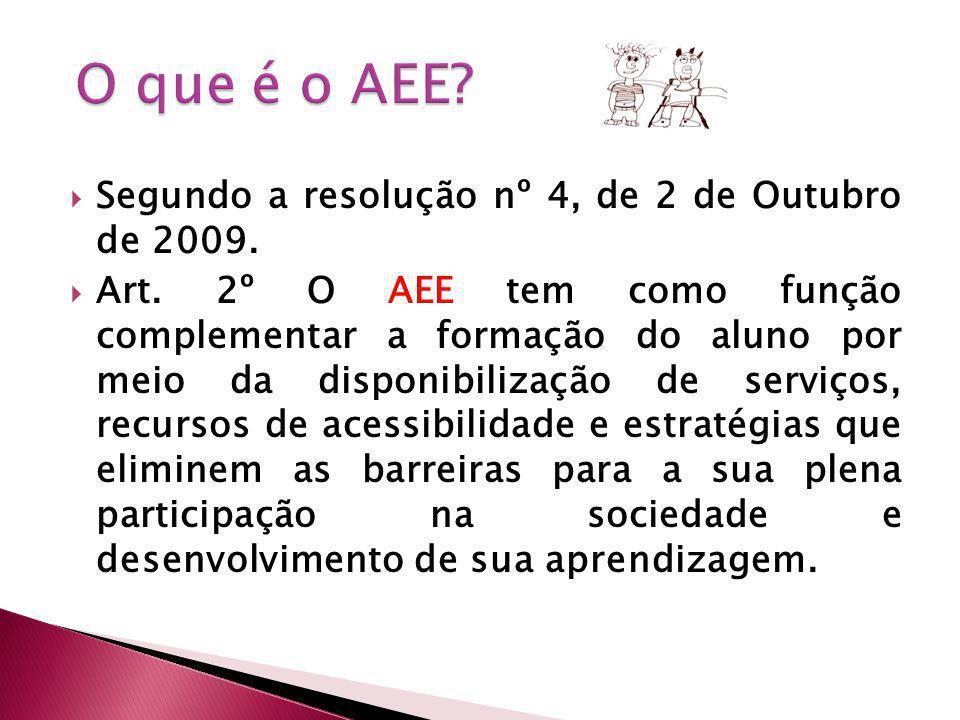 Segundo a resolução nº 4, de 2 de Outubro de 2009. Art. 2º O AEE tem como função complementar a formação do aluno por meio da disponibilização de serv