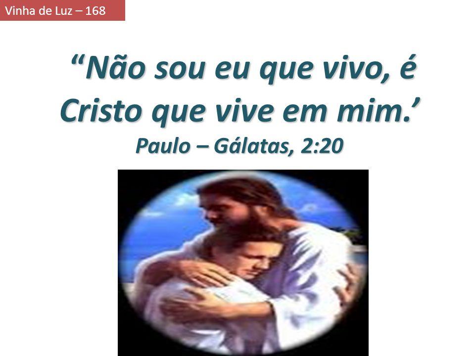 Não sou eu que vivo, é Cristo que vive em mim. Não sou eu que vivo, é Cristo que vive em mim. Paulo – Gálatas, 2:20 Vinha de Luz – 168