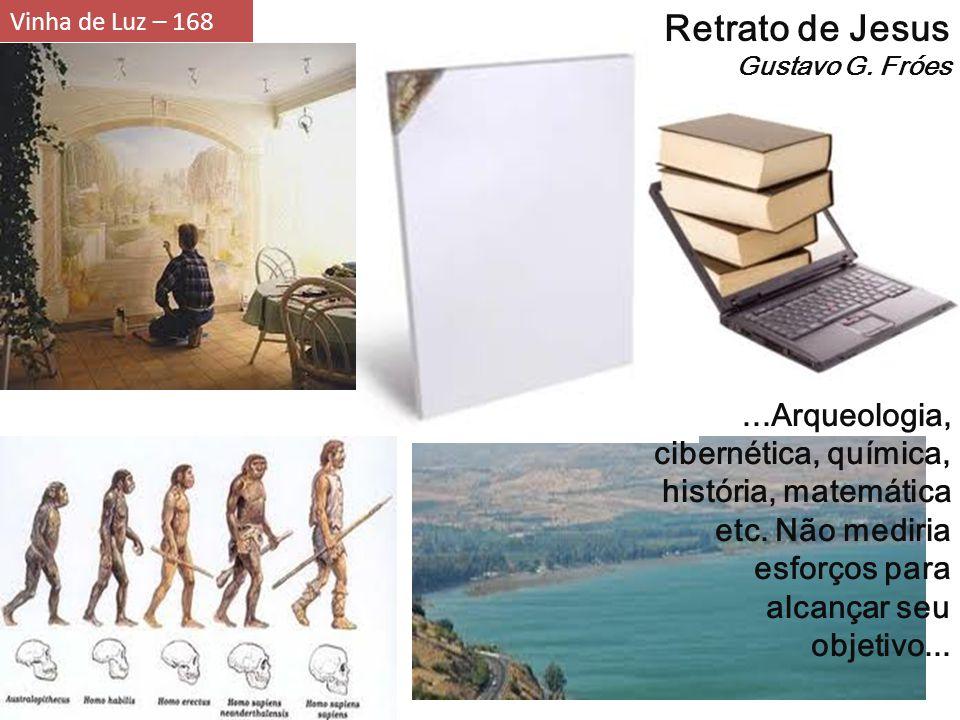 Vinha de Luz – 168 Retrato de Jesus Gustavo G. Fróes...Arqueologia, cibernética, química, história, matemática etc. Não mediria esforços para alcançar