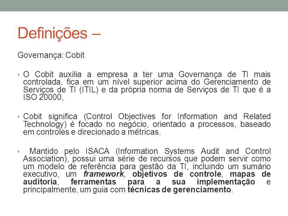 Definições – Governança: Cobit O Cobit auxilia a empresa a ter uma Governança de TI mais controlada, fica em um nível superior acima do Gerenciamento de Serviços de TI (ITIL) e da própria norma de Serviços de TI que é a ISO 20000, Cobit significa (Control Objectives for Information and Related Technology) é focado no negócio, orientado a processos, baseado em controles e direcionado a métricas.