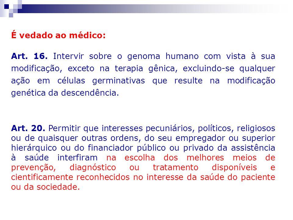 É vedado ao médico: Art. 16. Intervir sobre o genoma humano com vista à sua modificação, exceto na terapia gênica, excluindo-se qualquer ação em célul