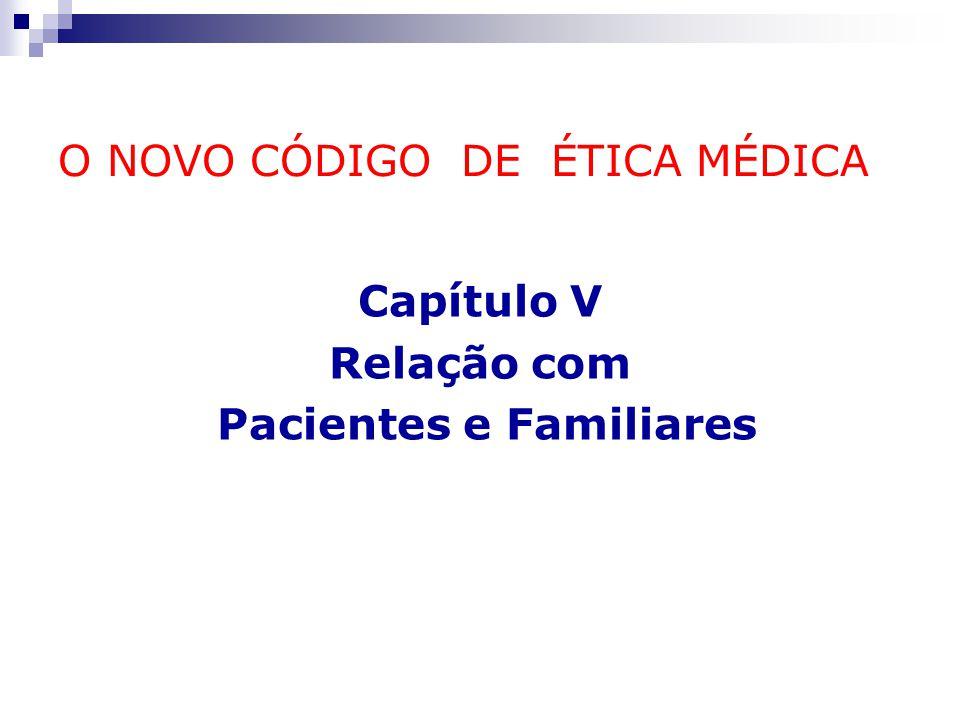 O NOVO CÓDIGO DE ÉTICA MÉDICA Capítulo V Relação com Pacientes e Familiares