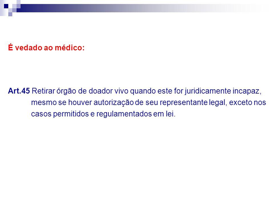 É vedado ao médico: Art.45 Retirar órgão de doador vivo quando este for juridicamente incapaz, mesmo se houver autorização de seu representante legal,