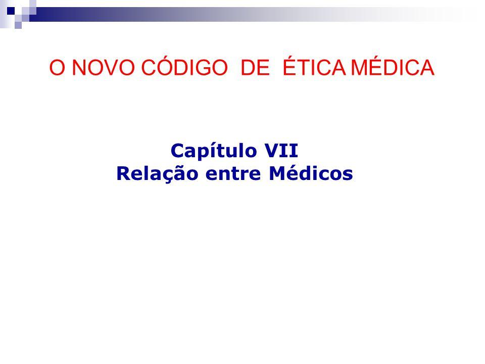 O NOVO CÓDIGO DE ÉTICA MÉDICA Capítulo VII Relação entre Médicos