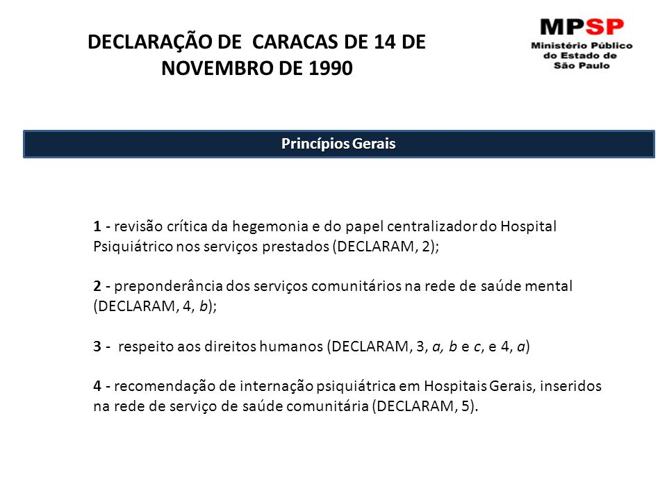 1 - revisão crítica da hegemonia e do papel centralizador do Hospital Psiquiátrico nos serviços prestados (DECLARAM, 2); 2 - preponderância dos serviços comunitários na rede de saúde mental (DECLARAM, 4, b); 3 - respeito aos direitos humanos (DECLARAM, 3, a, b e c, e 4, a) 4 - recomendação de internação psiquiátrica em Hospitais Gerais, inseridos na rede de serviço de saúde comunitária (DECLARAM, 5).