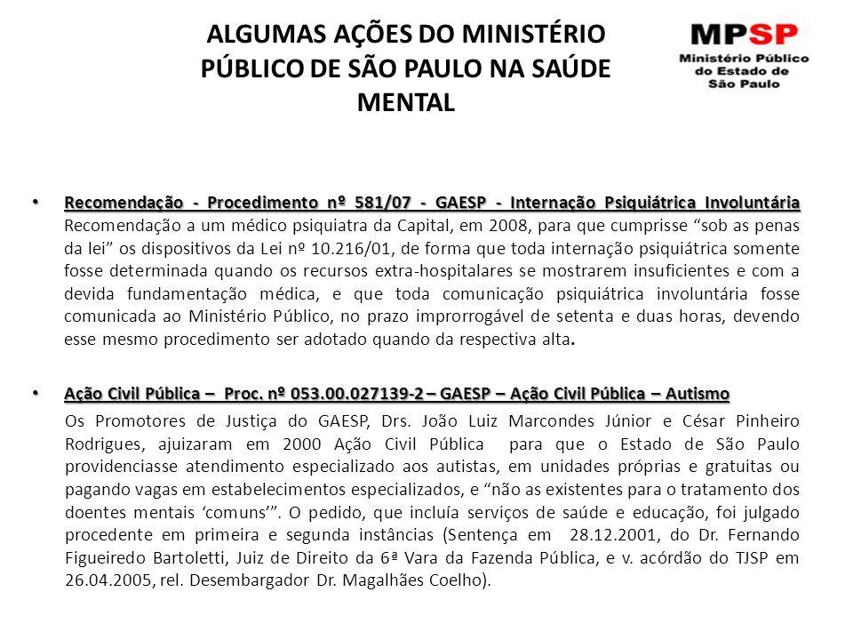 ALGUMAS AÇÕES DO MINISTÉRIO PÚBLICO DE SÃO PAULO NA SAÚDE MENTAL Recomendação - Procedimento nº 581/07 - GAESP - Internação Psiquiátrica Involuntária Recomendação - Procedimento nº 581/07 - GAESP - Internação Psiquiátrica Involuntária Recomendação a um médico psiquiatra da Capital, em 2008, para que cumprisse sob as penas da lei os dispositivos da Lei nº 10.216/01, de forma que toda internação psiquiátrica somente fosse determinada quando os recursos extra-hospitalares se mostrarem insuficientes e com a devida fundamentação médica, e que toda comunicação psiquiátrica involuntária fosse comunicada ao Ministério Público, no prazo improrrogável de setenta e duas horas, devendo esse mesmo procedimento ser adotado quando da respectiva alta.