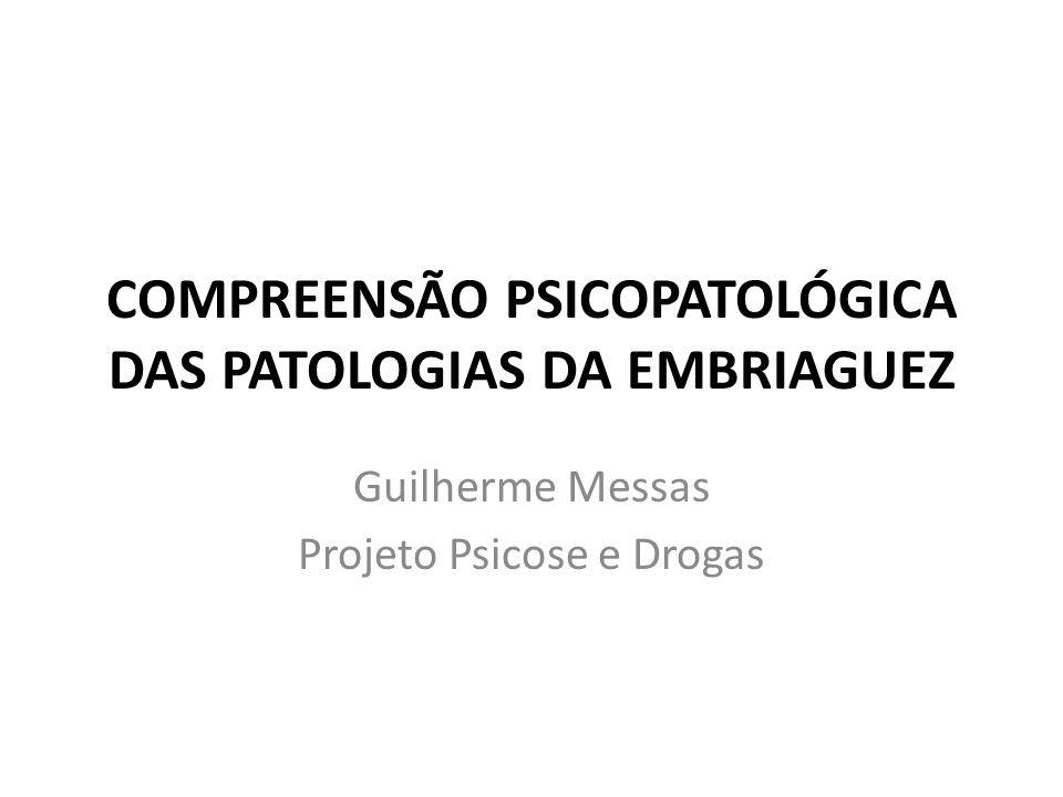 COMPREENSÃO PSICOPATOLÓGICA DAS PATOLOGIAS DA EMBRIAGUEZ Guilherme Messas Projeto Psicose e Drogas