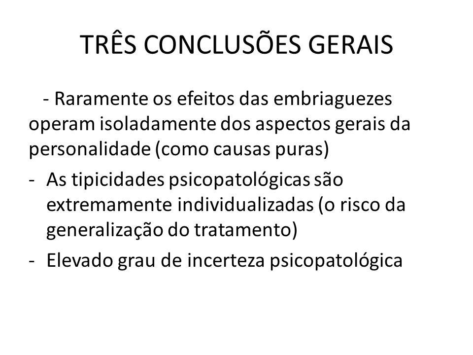 TRÊS CONCLUSÕES GERAIS - Raramente os efeitos das embriaguezes operam isoladamente dos aspectos gerais da personalidade (como causas puras) -As tipici