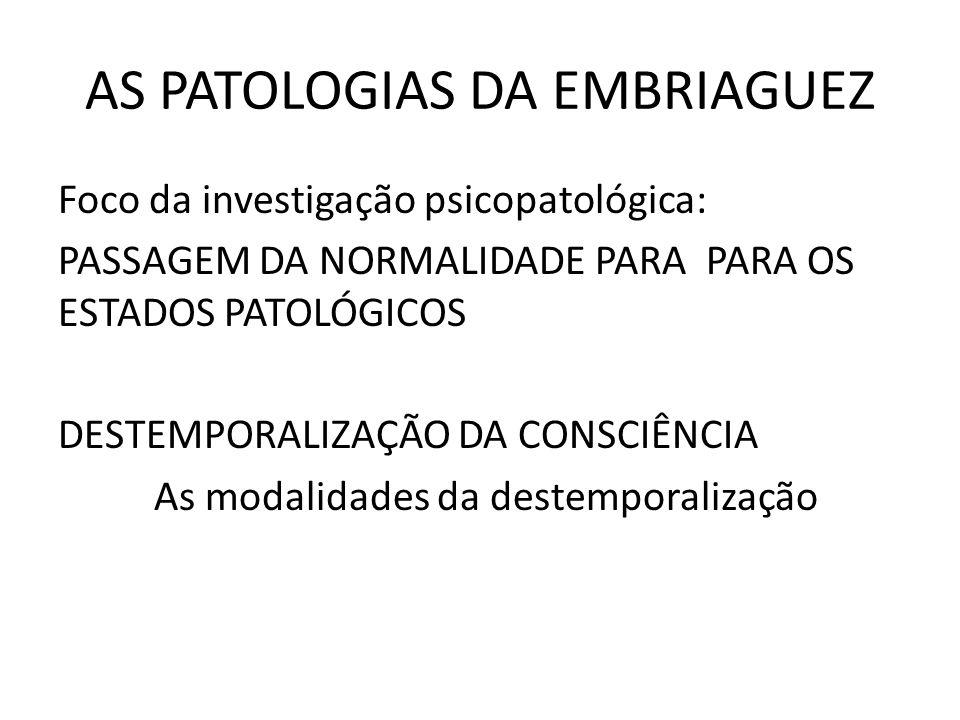AS PATOLOGIAS DA EMBRIAGUEZ Foco da investigação psicopatológica: PASSAGEM DA NORMALIDADE PARA PARA OS ESTADOS PATOLÓGICOS DESTEMPORALIZAÇÃO DA CONSCIÊNCIA As modalidades da destemporalização