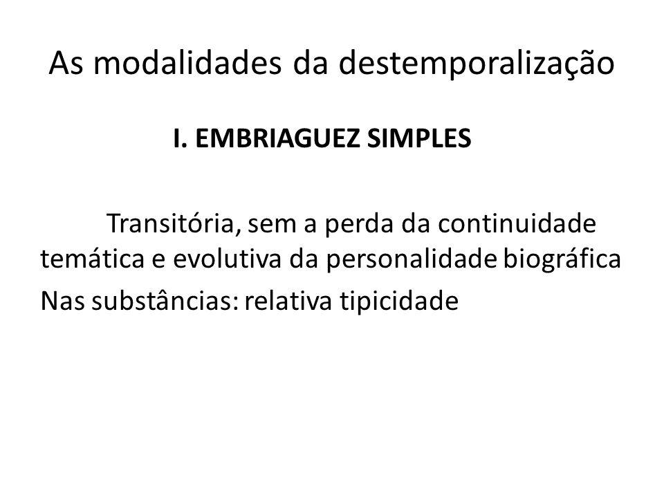 As modalidades da destemporalização I. EMBRIAGUEZ SIMPLES Transitória, sem a perda da continuidade temática e evolutiva da personalidade biográfica Na