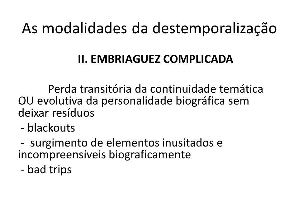 As modalidades da destemporalização II. EMBRIAGUEZ COMPLICADA Perda transitória da continuidade temática OU evolutiva da personalidade biográfica sem