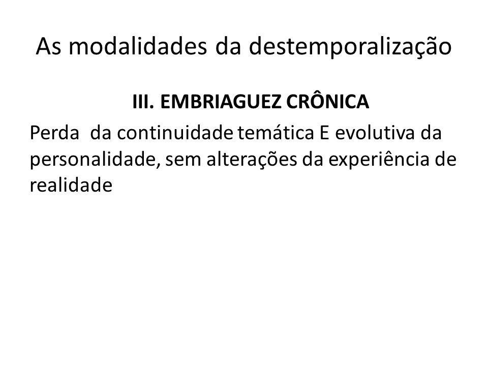As modalidades da destemporalização III. EMBRIAGUEZ CRÔNICA Perda da continuidade temática E evolutiva da personalidade, sem alterações da experiência