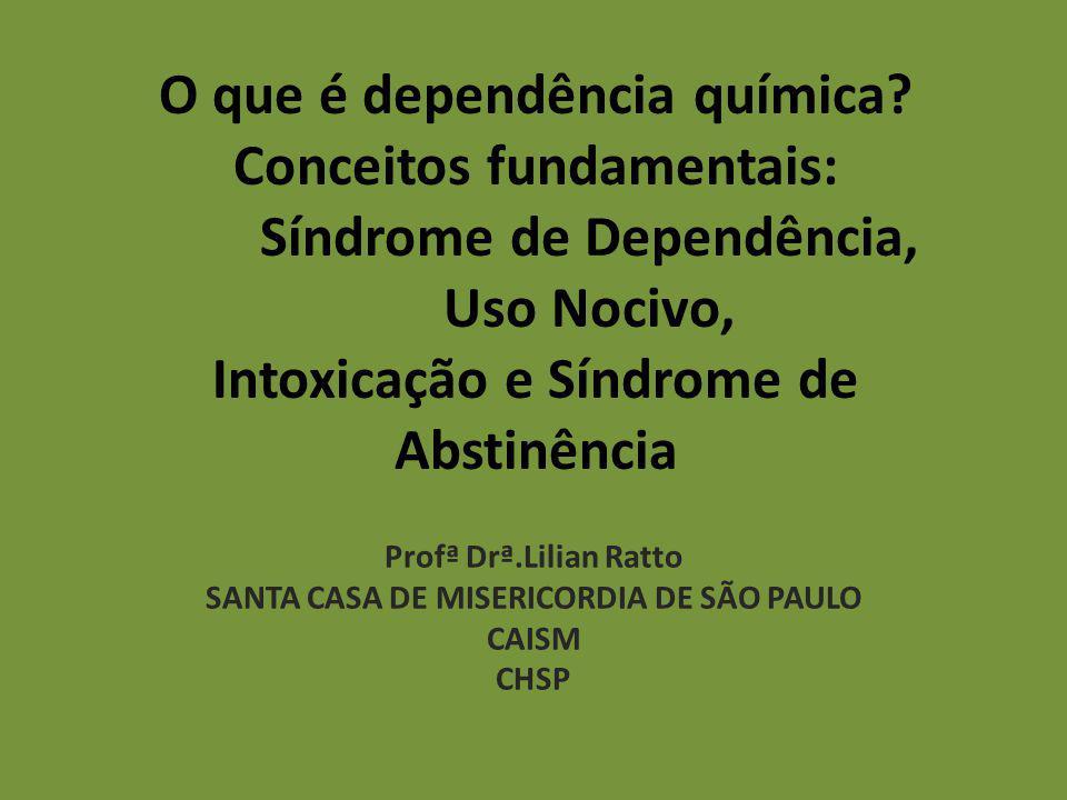 O que é dependência química? Conceitos fundamentais: Síndrome de Dependência, Uso Nocivo, Intoxicação e Síndrome de Abstinência Profª Drª.Lilian Ratto