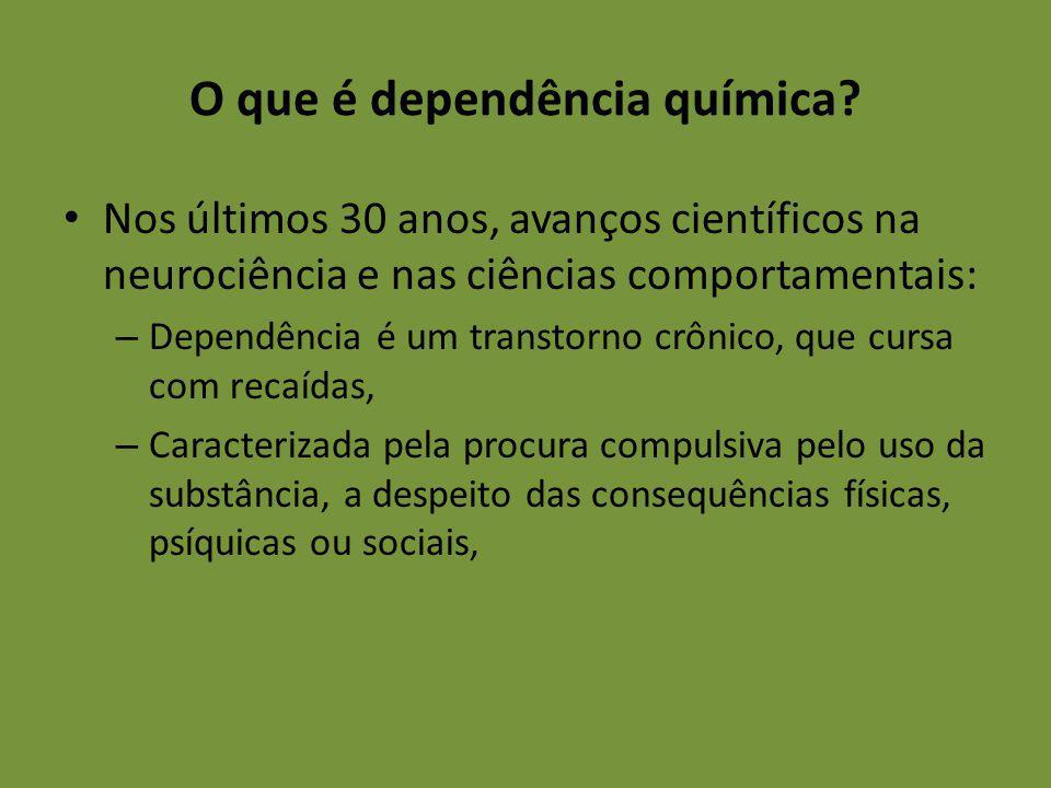 O que é dependência química? Nos últimos 30 anos, avanços científicos na neurociência e nas ciências comportamentais: – Dependência é um transtorno cr