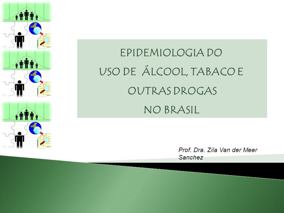 EPIDEMIOLOGIA DO USO DE ÁLCOOL, TABACO E OUTRAS DROGAS NO BRASIL Prof. Dra. Zila Van der Meer Sanchez zila.sanchez@unifesp.br