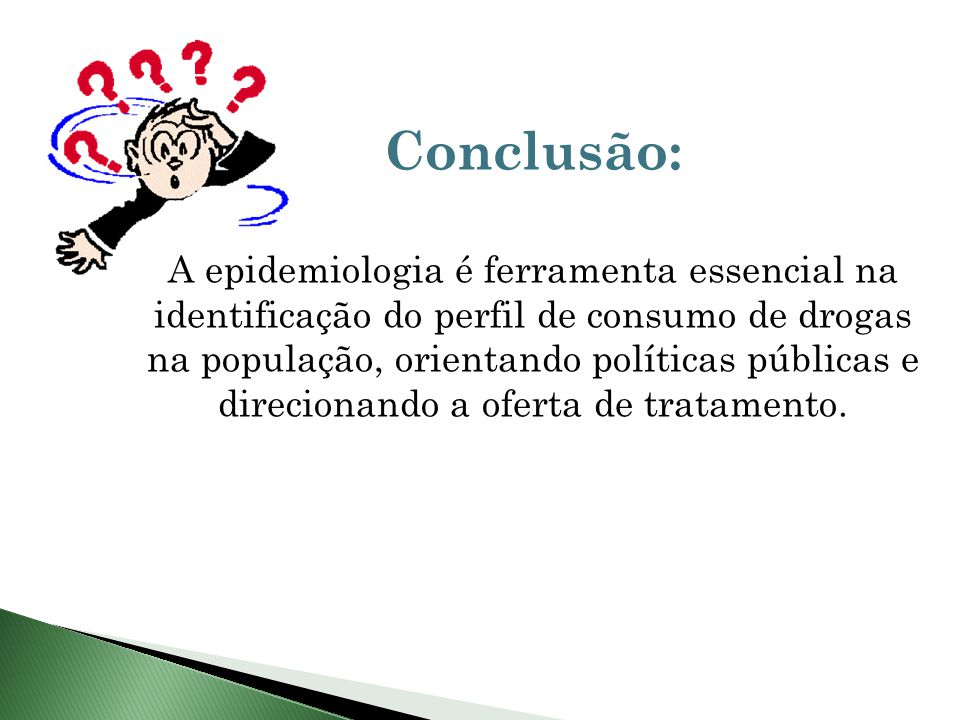 Conclusão: A epidemiologia é ferramenta essencial na identificação do perfil de consumo de drogas na população, orientando políticas públicas e direcionando a oferta de tratamento.