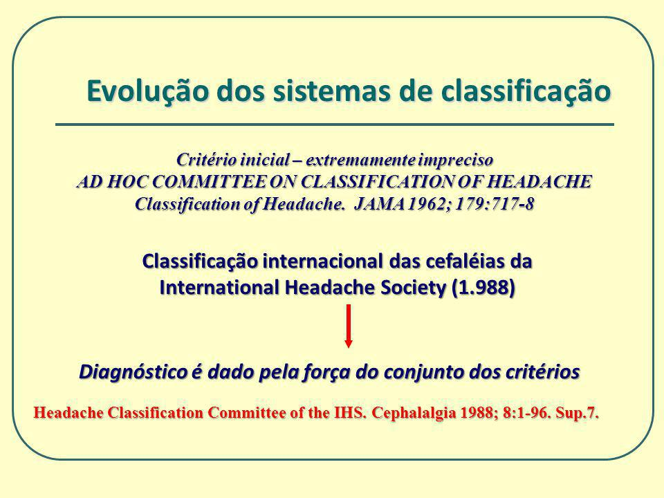 Evolução dos sistemas de classificação Classificação internacional das cefaléias da International Headache Society (1.988) Diagnóstico é dado pela força do conjunto dos critérios Headache Classification Committee of the IHS.