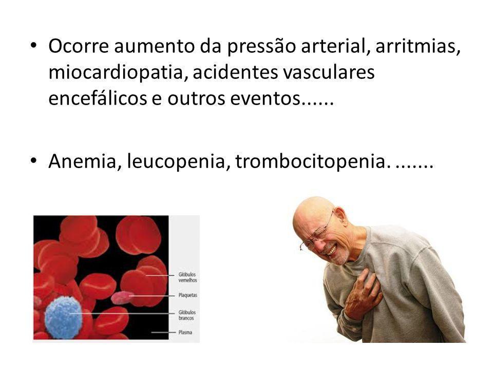 Ocorre aumento da pressão arterial, arritmias, miocardiopatia, acidentes vasculares encefálicos e outros eventos...... Anemia, leucopenia, trombocitop