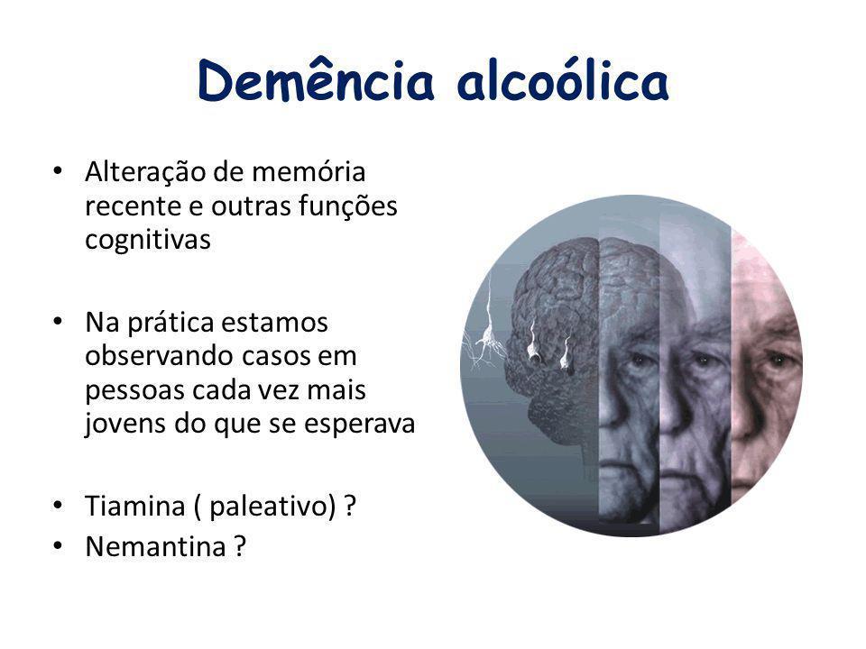Demência alcoólica Alteração de memória recente e outras funções cognitivas Na prática estamos observando casos em pessoas cada vez mais jovens do que