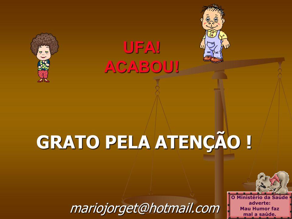 UFA! ACABOU! GRATO PELA ATENÇÃO ! mariojorget@hotmail.com