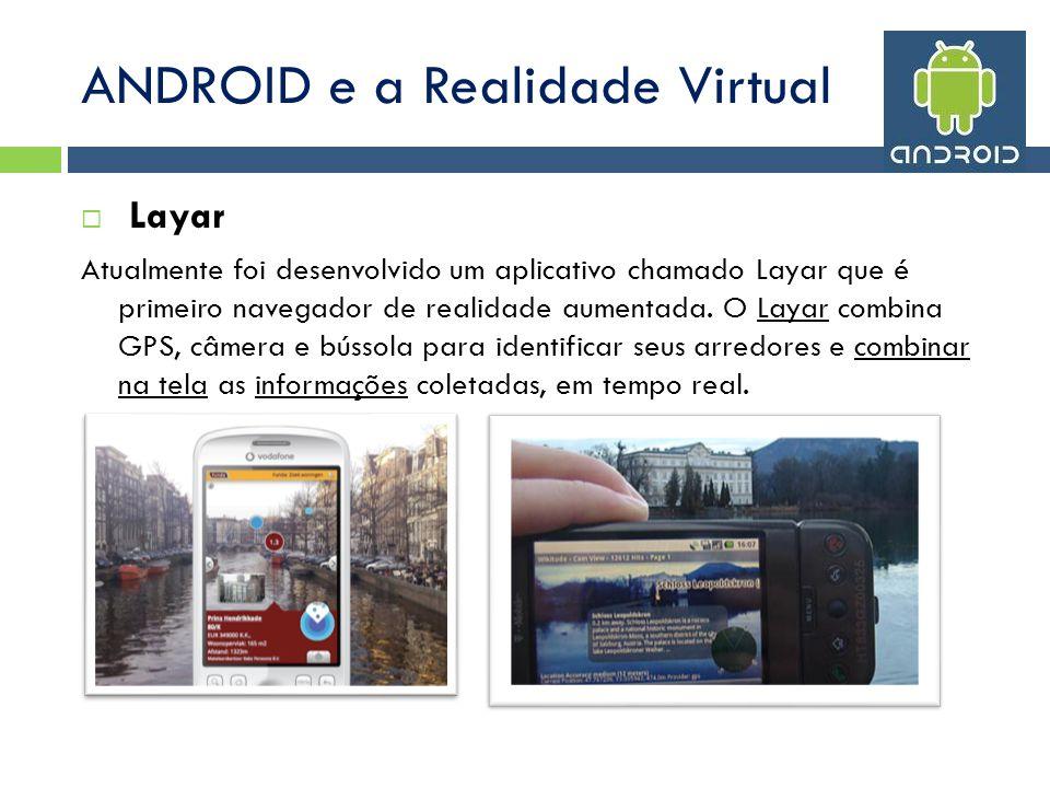 ANDROID e a Realidade Virtual Layar Atualmente foi desenvolvido um aplicativo chamado Layar que é primeiro navegador de realidade aumentada.