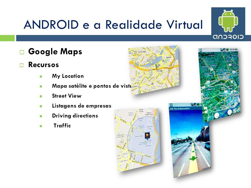 Google Maps Recursos My Location Mapa satélite e pontos de vista Street View Listagens de empresas Driving directions Traffic ANDROID e a Realidade Virtual