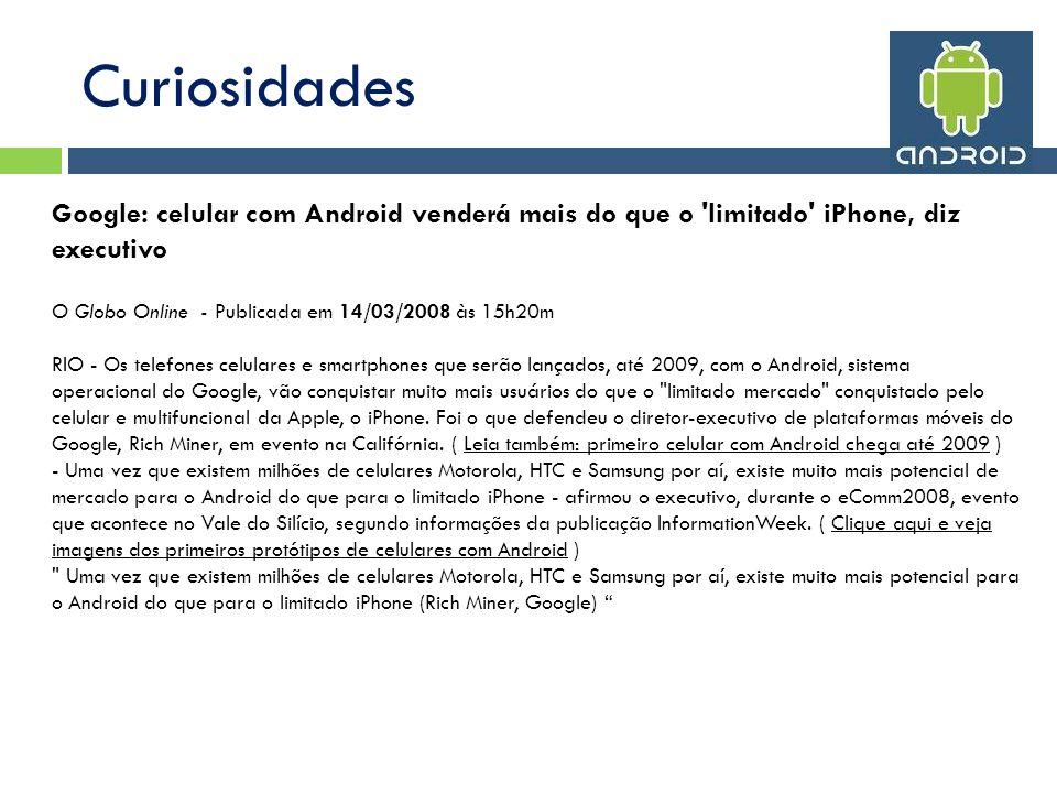 Curiosidades Google: celular com Android venderá mais do que o 'limitado' iPhone, diz executivo O Globo Online - Publicada em 14/03/2008 às 15h20m RIO